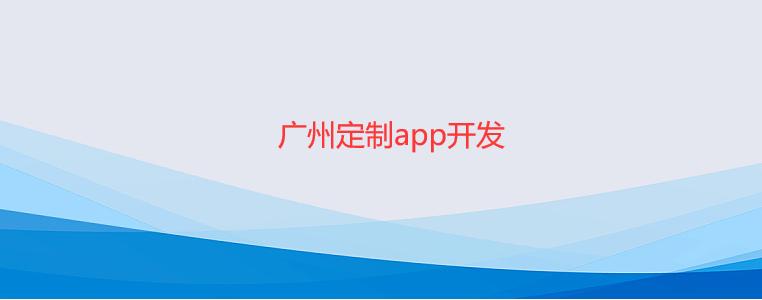 广州定制app开发-广州定制app开发公司