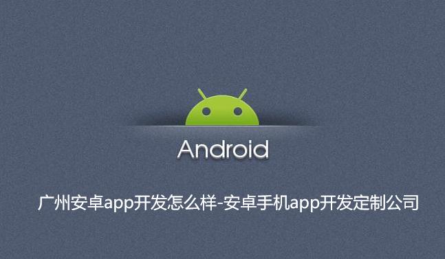 广州安卓app开发怎么样-安卓手机app开发定制公司